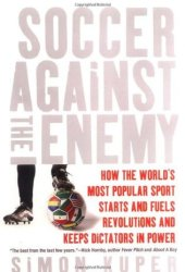 Soccer Against the Enemy: How the World's Most Popular Sport Starts and Fuels Revolutions and Keeps Dictators in Power Book