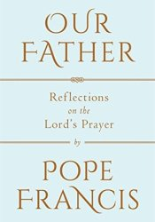 Our Father: Reflections on the Lord's Prayer Book by Pope Francis