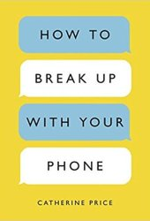 How to Break Up with Your Phone: The 30-Day Plan to Take Back Your Life Book