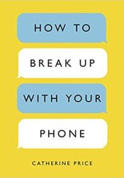How to Break Up with Your Phone: The 30-Day Plan to Take Back Your Life Book by Catherine Price