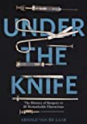 Under the Knife: A History of Surgery in 28 Remarkable Operations Book by Arnold van de Laar