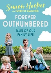Forever Outnumbered: Tales of Our Family Life from Instagram's Father of Daughters Book by Simon Hooper