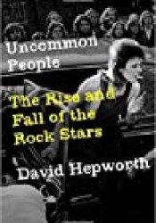 Uncommon People: The Rise and Fall of the Rock Stars 1955-1994 Book by David Hepworth