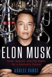 Elon Musk: Tesla, SpaceX, and the Quest for a Fantastic Future Book