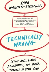 Technically Wrong: Sexist Apps, Biased Algorithms, and Other Threats of Toxic Tech Book