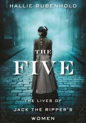 The Five: The Untold Lives of the Women Killed by Jack the Ripper Book by Hallie Rubenhold