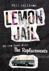 Lemon Jail: On the Road with the Replacements Book by Bill Sullivan