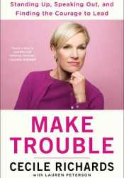 Make Trouble: Standing Up, Speaking Out, and Finding the Courage to Lead Book by Cecile Richards