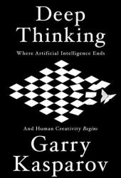Deep Thinking: Where Machine Intelligence Ends and Human Creativity Begins Book