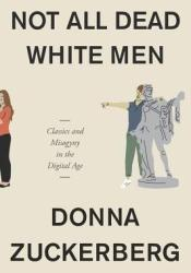 Not All Dead White Men: Classics and Misogyny in the Digital Age Book by Donna Zuckerberg