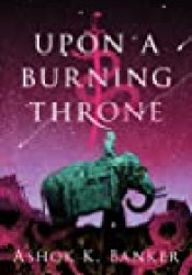 Upon a Burning Throne (Burnt Empire Saga, #1) Book by Ashok K. Banker