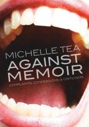 Against Memoir: Complaints, Confessions & Criticisms Book by Michelle Tea