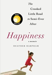 Happiness: The Crooked Little Road to Semi-Ever After Book by Heather Harpham