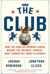 The Club: How the English Premier League Became the Wildest, Richest, Most Disruptive Force in Sports Book