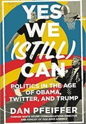 Yes We (Still) Can: Politics in the Age of Obama, Twitter, and Trump Book by Dan Pfeiffer