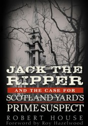 Jack the Ripper and the Case for Scotland Yard's Prime Suspect Book by Robert House