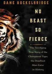 No Beast So Fierce: The Terrifying True Story of the Champawat Tiger, the Deadliest Animal in History Book by Dane Huckelbridge