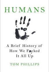 Humans: A Brief History of How We F*cked It All Up Book