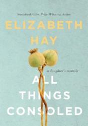 All Things Consoled: A Daughter's Memoir Book by Elizabeth Hay
