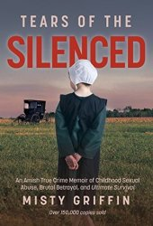 Tears of the Silenced: An Amish True Crime Memoir of Childhood Sexual Abuse, Brutal Betrayal, and Ultimate Survival Book