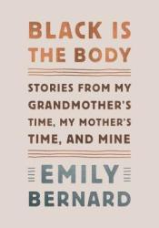 Black Is the Body: Stories from My Grandmother's Time, My Mother's Time, and Mine Book by Emily Bernard