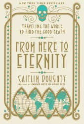 From Here to Eternity: Traveling the World to Find the Good Death Book