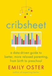 Cribsheet: A Data-Driven Guide to Better, More Relaxed Parenting, from Birth to Preschool Book