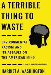 A Terrible Thing to Waste: Environmental Racism and Its Assault on the American Mind Book