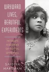 Wayward Lives, Beautiful Experiments: Intimate Histories of Social Upheaval Book