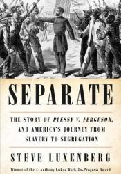 Separate: The Story of Plessy v. Ferguson, and America's Journey from Slavery to Segregation Book by Steve Luxenberg