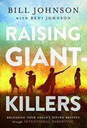 Raising Giant-Killers: Releasing Your Child's Divine Destiny through Intentional Parenting Book by Bill Johnson
