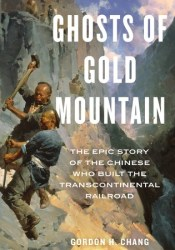 Ghosts of Gold Mountain: The Epic Story of the Chinese Who Built the Transcontinental Railroad Book by Gordon H. Chang