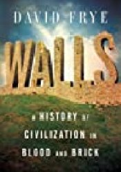 Walls: A History of Civilization in Blood and Brick Book by David  Frye