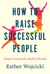 How to Raise Successful People: Simple Lessons for Radical Results Book