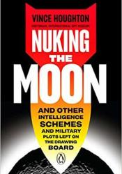 Nuking the Moon: And Other Intelligence Schemes and Military Plots Left on the Drawing Board Book by Vince Houghton