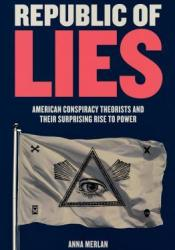 Republic of Lies: American Conspiracy Theorists and Their Surprising Rise to Power Book by Anna Merlan