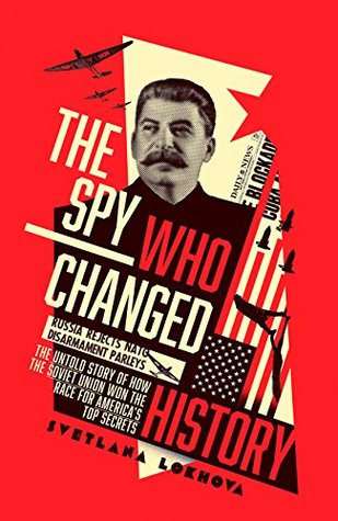 The Spy Who Changed History The Untold Story Of How The Soviet