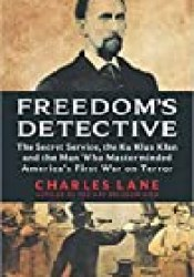 Freedom's Detective: The Secret Service, the Ku Klux Klan, and the Man Who Masterminded America's First War on Terror Book by Charles Lane