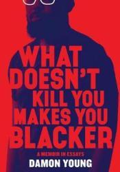 What Doesn't Kill You Makes You Blacker: A Memoir in Essays Book by Damon    Young