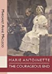 Marie Antoinette: The Courageous End Book by Margaret Anne MacLeod