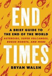 End Times: A Brief Guide to the End of the World: Asteroids, Super Volcanoes, Rogue Robots, and More Book