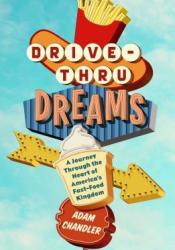 Drive-Thru Dreams: A Journey Through the Heart of America's Fast-Food Kingdom Book by Adam   Chandler