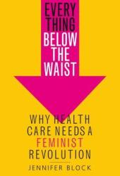 Everything Below the Waist: Why Health Care Needs a Feminist Revolution Book