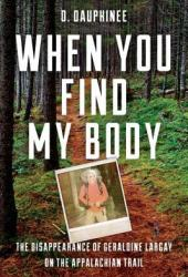 When You Find My Body: The Disappearance of Geraldine Largay on the Appalachian Trail Book