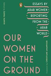 Our Women on the Ground: Essays by Arab Women Reporting from the Arab World Book