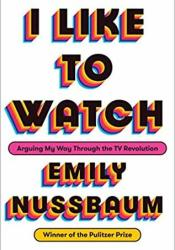 I Like to Watch: Arguing My Way Through the TV Revolution Book by Emily Nussbaum