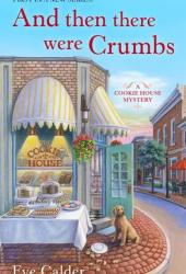 And Then There Were Crumbs (A Cookie House Mystery #1) Book