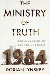 The Ministry of Truth: The Biography of George Orwell's ″1984″ Book