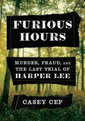Furious Hours: Murder, Fraud, and the Last Trial of Harper Lee Book by Casey Cep
