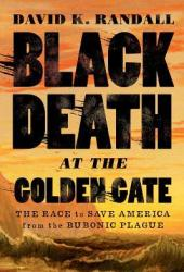 Black Death at the Golden Gate: The Race to Save America from the Bubonic Plague Book
